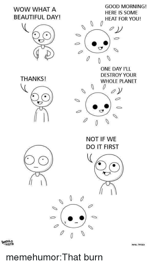 Beautiful, Target, and Tumblr: WOW WHAT A  BEAUTIFUL DAY!  GOOD MORNING!  HERE IS SOME  HEAT FOR YOU!  ONE DAY I'LL  DESTROY YOUR  WHOLE PLANET  THANKS!  00 oy  NOT IF WE  DO IT FIRST  0 memehumor:That burn