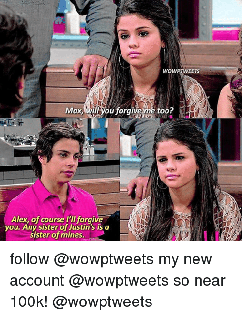 Memes, 🤖, and Account: WOWPTWEETS  Max, Willkyou forgive me too?  Alex, of course I'll forgive  you. Any sister of Justin's is-a  siSter of mines. follow @wowptweets my new account @wowptweets so near 100k! @wowptweets