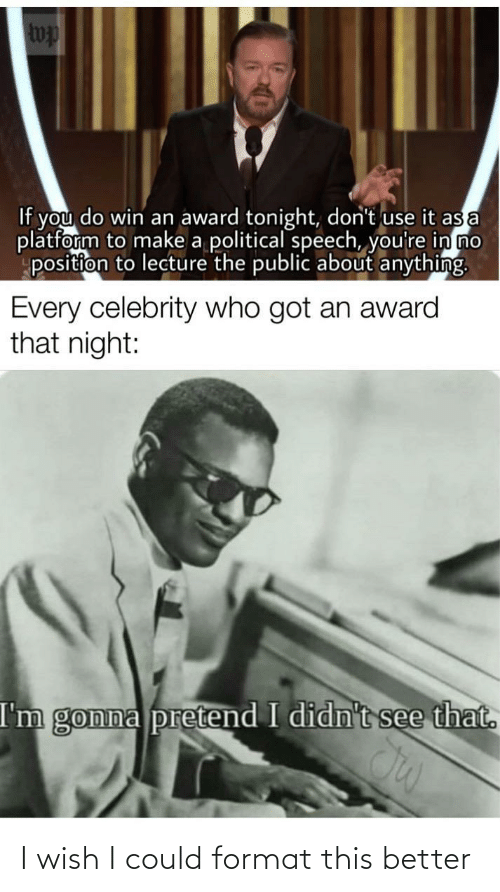 award: wp  If you do win an award tonight, don't use it as a  platform to make a political speech, you're in no  position to lecture the public about anything.  Every celebrity who got an award  that night:  I'm gonna pretend I didn't see that. I wish I could format this better