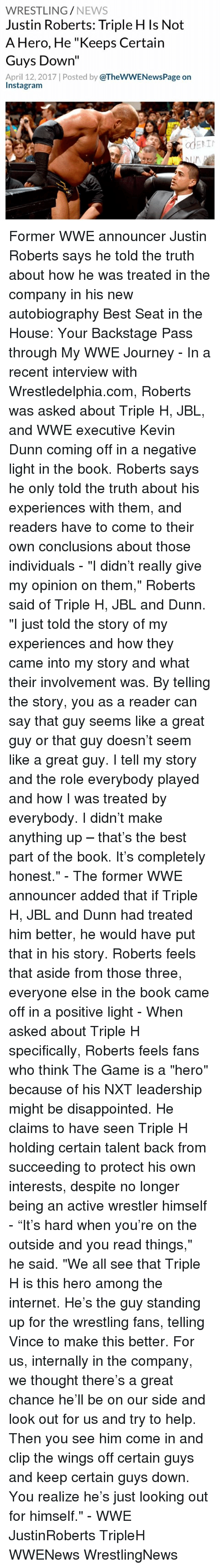 """Book It: WRESTLING  NEWS  Justin Roberts: Triple H Is Not  A Hero, He """"Keeps Certain  Guys Down""""  April 12, 2017 Posted by  @TheWWENewsPage on  Instagram  adERIN Former WWE announcer Justin Roberts says he told the truth about how he was treated in the company in his new autobiography Best Seat in the House: Your Backstage Pass through My WWE Journey - In a recent interview with Wrestledelphia.com, Roberts was asked about Triple H, JBL, and WWE executive Kevin Dunn coming off in a negative light in the book. Roberts says he only told the truth about his experiences with them, and readers have to come to their own conclusions about those individuals - """"I didn't really give my opinion on them,"""" Roberts said of Triple H, JBL and Dunn. """"I just told the story of my experiences and how they came into my story and what their involvement was. By telling the story, you as a reader can say that guy seems like a great guy or that guy doesn't seem like a great guy. I tell my story and the role everybody played and how I was treated by everybody. I didn't make anything up – that's the best part of the book. It's completely honest."""" - The former WWE announcer added that if Triple H, JBL and Dunn had treated him better, he would have put that in his story. Roberts feels that aside from those three, everyone else in the book came off in a positive light - When asked about Triple H specifically, Roberts feels fans who think The Game is a """"hero"""" because of his NXT leadership might be disappointed. He claims to have seen Triple H holding certain talent back from succeeding to protect his own interests, despite no longer being an active wrestler himself - """"It's hard when you're on the outside and you read things,"""" he said. """"We all see that Triple H is this hero among the internet. He's the guy standing up for the wrestling fans, telling Vince to make this better. For us, internally in the company, we thought there's a great chance he'll be on our side and look out for us and try to hel"""