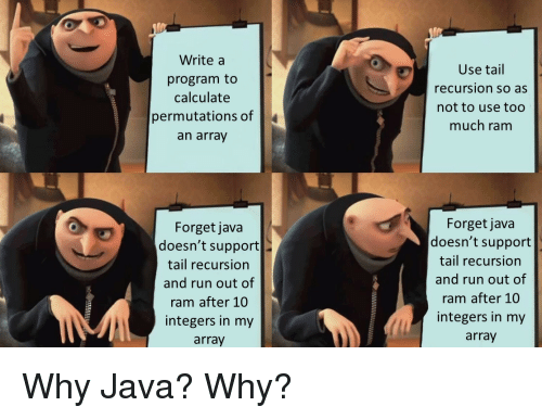 Run, Too Much, and Java: Write a  program to  calculate  permutations of  an array  Use tail  recursion so as  not to use too  much ram  Forget java  doesn't support  tail recursion  and run out of  ram after 10  integers in my  array  Forget java  doesn't support  tail recursion  and run out of  ram after 10  integers in my  array Why Java? Why?