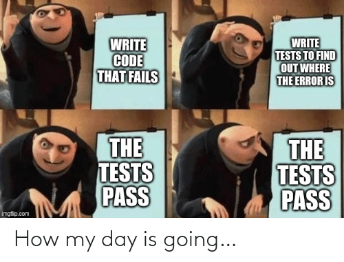 error: WRITE  CODE  THAT FAILS  WRITE  TESTS TO FIND  OUT WHERE  THE ERROR IS  THE  TESTS  PASS  THE  TESTS  PASS  imgflip.com How my day is going…