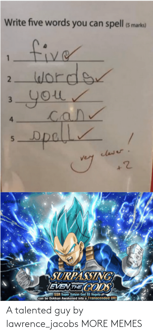 Dank, God, and Memes: Write five words you can spell (5 marks)  fiver  worder  your  4.  opall  clawer.  u/majm1  SURPASSING  EVEN THE CODS  SSR Super Salyan God SS Vegeta  Can be Dokkan Awakened into a Transcended UR!  2  3. A talented guy by lawrence_jacobs MORE MEMES