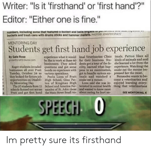 """Hap: Writer: """"Is it 'firsthand' or 'first hand'?""""  Editor: """"Either one is fine.""""  numbers, Including some that teaturea a pucket and belis orgau  buckets and trash cans with drums sticks and hammer mallets. PHOTO BY JENRSTUAT  MENTORING DAY  Students get first hand job experience  By Gale Rose  ow@prattbune.combe like to work at those 40 for their business. Stu-  what it would imal Veterinarian Clinic imals. Patton likes all  kinds of animals and sald  ex  businesses. They asked dents got a tour of the fa she learned a lot from the  Eager students invaded questions and got some eility, learned what hap- experience Watching the  bainesses all over Pratt hands on experience with pens in an examination, anake eat the mouse im  Tuesday, October 24 as various operations  to handle various an-  pressed her the most.  Fernandez wants to be-  they looked for future  opportunities on  ity Mentoring Day,  Paola Luna of Pratt imals and watched  High School, Gina Pat- nake eat a mouse  ton of Kiogman High Luna said she was in enjoyed  come a veterinarían and  learning every.  that veterinarians  from 12 School and America Fer terested in animal health  