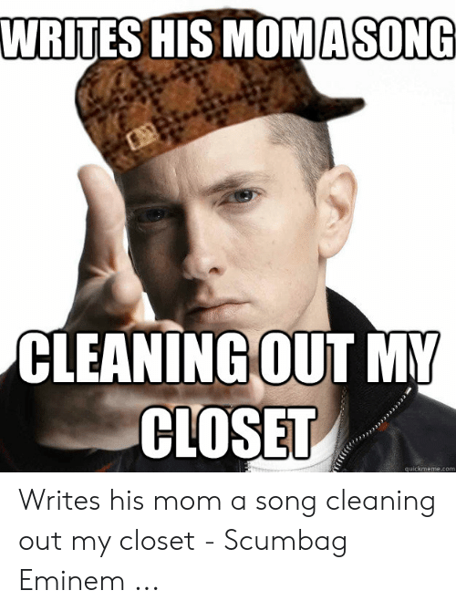 Best Meme Songs: WRITES HIS MOMASON  CLEANINGOUT MY  CLOSET  quickmeme.com Writes his mom a song cleaning out my closet - Scumbag Eminem ...