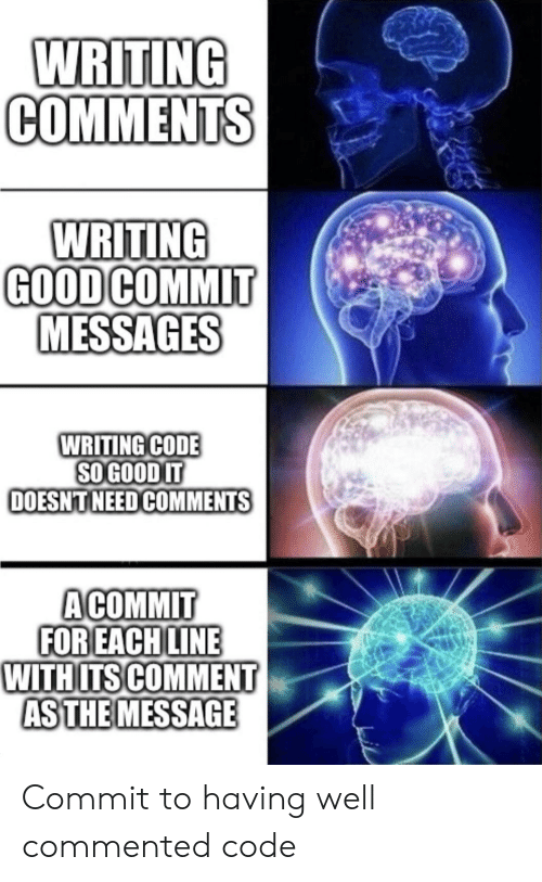 Good, Code, and Comment: WRITING  СОМMENTS  WRITING  GOOD COMMIT  MESSAGES  WRITING CODE  SO GOOD IT  DOESNTNEED COMMENTS  ACOMMIT  FOR EACH LINE  WITHITS COMMENT  AS THE MESSAGE Commit to having well commented code