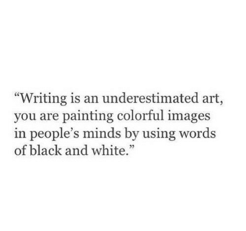 """Black and White: """"Writing is an underestimated art,  you are painting colorful images  in people's minds by using words  of black and white."""""""