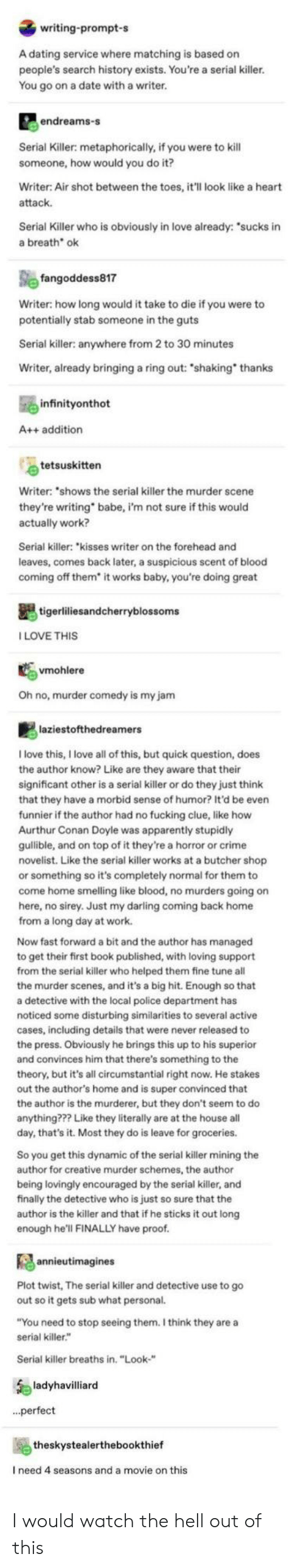 "the killer: writing-prompt-s  A dating service where matching is based on  people's search history exists. You're a serial killer.  You go on a date with a writer.  endreams-s  Serial Killer: metaphorically, if you were to kill  someone, how would you do it?  Writer: Air shot between the toes, it'll look like a heart  attack  Serial Killer who is obviously in love already: ""sucks in  a breath ok  fangoddess817  Writer: how long would it take to die if you were to  potentially stab someone in the guts  Serial killer: anywhere from 2 to 30 minutes  Writer, already bringing a ring out: ""shaking thanks  infinityonthot  A++ addition  tetsuskitten  Writer: ""shows the serial killer the murder scene  they're writing  actually work?  babe, i'm not sure if this would  Serial killer: ""kisses writer on the forehead and  leaves, comes back later, a suspicious scent of blood  coming off them* it works baby, you're doing great  tigerliliesandcherryblossoms  ILOVE THIS  vmohlere  Oh no, murder comedy is my jam  laziestofthedreamers  Ilove this, I love all of this, but quick question, does  the author know? Like are they aware that their  significant other is a serial killer or do they just think  that they have a morbid sense of humor? It'd be even  funnier if the author had no fucking clue, like how  Aurthur Conan Doyle was apparently stupidly  gulible, and on top of it they're a horror or crime  novelist. Like the serial killer works at a butcher shop  or something so it's completely normal for them to  come home smelling like blood, no murders going on  here, no sirey. Just my darling coming back home  from a long day at work.  Now fast forward a bit and the author has managed  to get their first book published, with loving support  from the serial killer who helped them fine tune all  the murder scenes, and it's a big hit. Enough so that  a detective with the local police department has  noticed some disturbing similarities to several active  cases, including details that were never released to  the press. Obviously he brings this up to his superior  and convinces him that there's something to the  theory, but it's all circumstantial right now. He stakes  out the author's home and is super convinced that  the author is the murderer, but they don't seem to do  anything??? Like they literally are at the house all  day, that's it. Most they do is leave for groceries.  So you get this dynamic of the serial killer mining the  author for creative murder schemes, the author  being lovingly encouraged by the serial killer, and  finally the detective who is just so sure that the  author is the killer and that if he sticks it out long  enough he'll FINALLY have proof.  annieutimagines  Plot twist, The serial killer and detective use to go  out so it gets sub what personal.  ""You need to stop seeing them. I think they are a  serial killer.""  Serial killer breaths in. ""Look-""  ladyhavilliard  ..perfect  theskystealerthebookthief  I need 4 seasons and a movie on this I would watch the hell out of this"