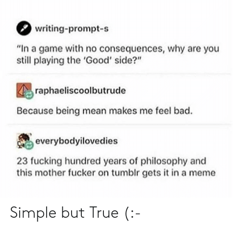 "Philosophy: writing-prompt-s  ""In a game with no consequences, why are you  still playing the 'Good' side?""  raphaeliscoolbutrude  Because being mean makes me feel bad.  everybodyilovedies  23 fucking hundred years of philosophy and  this mother fucker on tumblr gets it in a meme Simple but True (:-"