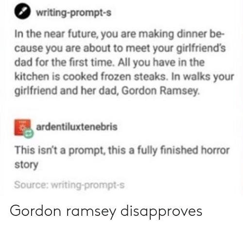 Dad, Frozen, and Future: writing-prompt-s  In the near future, you are making dinner be-  cause you are about to meet your girlfriends  dad for the first time. All you have in the  kitchen is cooked frozen steaks. In walks your  girlfriend and her dad, Gordon Ramsey  ardentiluxtenebris  This isn't a prompt, this a fully finished horror  story  Source: writing-prompt-s Gordon ramsey disapproves