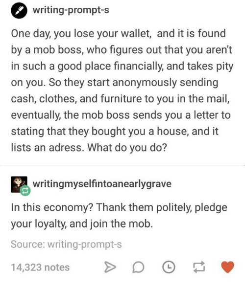 Clothes, Furniture, and Good: writing-prompt-s  One day, you lose your wallet, and it is found  by a mob boss, who figures out that you aren't  in such a good place financially, and takes pity  on you. So they start anonymously sending  cash, clothes, and furniture to you in the mail  eventually, the mob boss sends you a letter to  stating that they bought you a house, and it  lists an adress. What do you do?  writingmyselfintoanearlygrave  In this economy? Thank them politely, pledge  your loyalty, and join the mob  Source: writing-prompt-s  14,323 notes