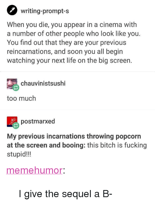 """big screen: writing-prompt-s  When you die, you appear in a cinema with  a number of other people who look like you.  You find out that they are your previous  reincarnations, and soon you all begin  watching your next life on the big screen.  chauvinistsushi  too much  postmarxed  My previous incarnations throwing popcorn  at the screen and booing: this bitch is fucking  stupid!!! <p><a href=""""http://memehumor.net/post/168249832323/i-give-the-sequel-a-b"""" class=""""tumblr_blog"""">memehumor</a>:</p>  <blockquote><p>I give the sequel a B-</p></blockquote>"""