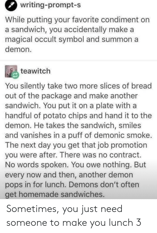take two: writing-prompt-s  While putting your favorite condiment on  a sandwich, you accidentally make a  magical occult symbol and summon a  demon  teawitch  You silently take two more slices of bread  out of the package and make another  sandwich. You put it on a plate with a  handful of potato chips and hand it to thee  demon. He takes the sandwich, smiles  and vanishes in a puff of demonic smoke.  The next day you get that job promotion  you were after. There was no contract.  No words spoken. You owe nothing. But  every now and then, another demon  pops in for lunch. Demons don't often  get homemade sandwiches. Sometimes, you just need someone to make you lunch 3