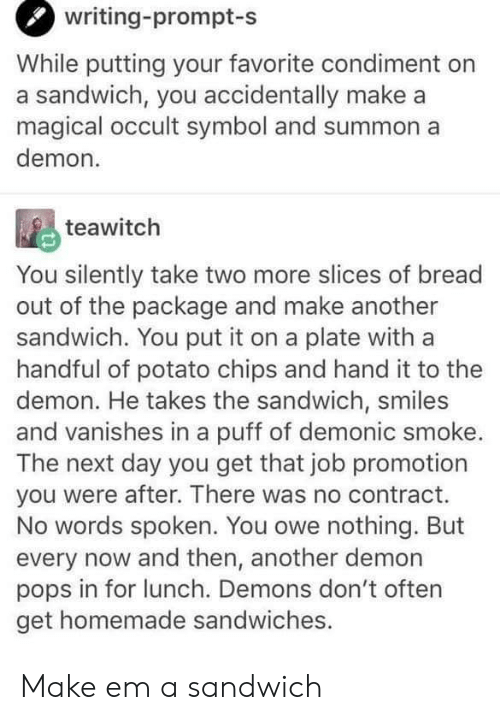 He Takes: writing-prompt-s  While putting your favorite condiment on  a sandwich, you accidentally make a  magical occult symbol and summon a  demon  teawitch  You silently take two more slices of bread  out of the package and make andother  sandwich. You put it on a plate with a  handful of potato chips and hand it to the  demon. He takes the sandwich, smiles  and vanishes in a puff of demonic smoke.  The next day you get that job promotion  you were after. There was no contract.  No words spoken. You owe nothing. But  every now and then, another demon  pops in for lunch. Demons don't often  get homemade sandwiches. Make em a sandwich