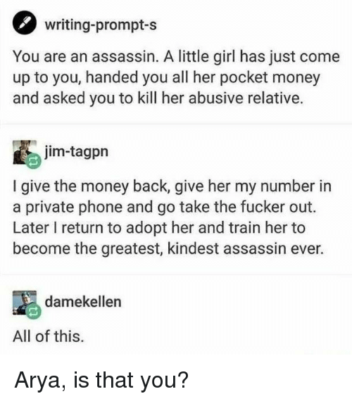 Money, Phone, and Girl: writing-prompt-s  You are an assassin. A little girl has just come  up to you, handed you all her pocket money  and asked you to kill her abusive relative.  jim-tagpn  I give the money back, give her my number in  a private phone and go take the fucker out.  Later I return to adopt her and train her to  become the greatest, kindest assassin ever.  damekellen  All of this Arya, is that you?