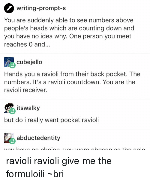 Ravioli Ravioli: writing-prompt-s  You are suddenly able to see numbers above  people's heads which are counting down and  you have no idea why. One person you meet  reaches 0 and...  cubejello  Hands you a ravioli from their back pocket. The  numbers. It's a ravioli countdown. You are the  ravioli receiver.  itswalky  but do i really want pocket ravioli  恥abductedentity ravioli ravioli give me the formuloili ~bri