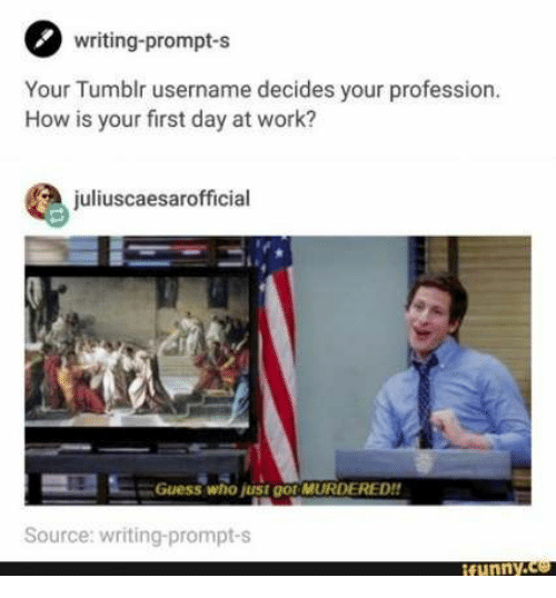 Tumblr, Work, and Guess: writing-prompt-s  Your Tumblr username decides your profession.  How is your first day at work?  juliuscaesarofficial  Guess who just go MURDERED!!  Source: writing-prompt-s  ifunny.co