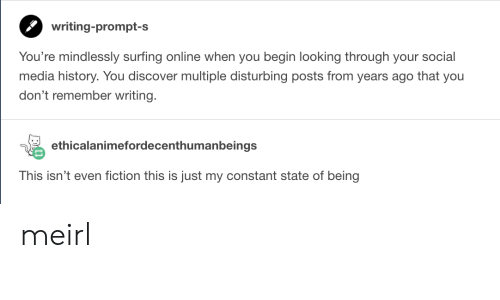 Social Media, Discover, and History: writing-prompt-s  You're mindlessly surfing online when you begin looking through your social  media history. You discover multiple disturbing posts from years ago that you  don't remember writing.  ethicalanimefordecenthumanbeings  This isn't even fiction this is just my constant state of being meirl