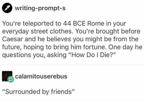 "Clothes, Friends, and Future: writing-prompt-s  You're teleported to 44 BCE Rome in your  everyday street clothes. You're brought before  Caesar and he believes you might be from the  future, hoping to bring him fortune. One day he  questions you, asking ""How Do I Die?""  calamitouserebus  ""Surrounded by friends"""