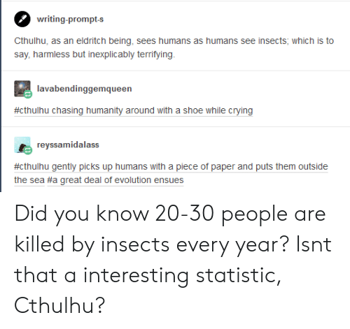 Statistic: writing-prompts  say, harmless but inexplicably terrifying  lavabendinggemqueer  #cthulhu chasing humanity around with a shoe while crying  reyssamidalass  #cthuhu gently picks up humans with a piece of paper and puts them outside  the sea #a great deal of evolution ensues Did you know 20-30 people are killed by insects every year? Isnt that a interesting statistic, Cthulhu?