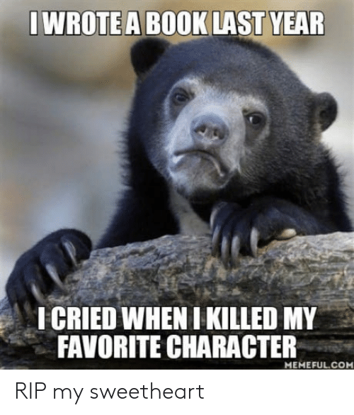 Favorite Character: WROTE A BOOK LAST YEAR  ICRIED WHEN I KILLED MY  FAVORITE CHARACTER  MEMEFUL.COM RIP my sweetheart