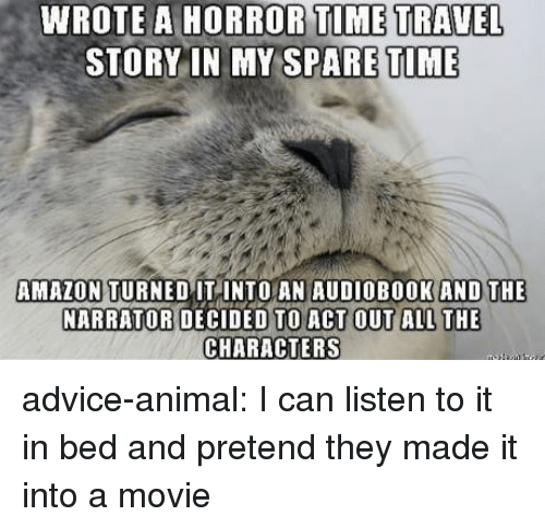 Advice, Amazon, and Tumblr: WROTE A HORROR  TIME TRAVEL  STORY IN MY SPARE TIME  AMAZON TURNED ITINTO AN AUDIOBOOK  AND THE  NARRATOR DECIDED TO A  CHARACTERS advice-animal:  I can listen to it in bed and pretend they made it into a movie