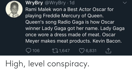 Oscar Meyer: WryBry @WryBry - 1d  Rami Malek won a Best Actor Oscar for  playing Freddie Mercury of Queen.  Queen's song Radio Gaga is how Oscar  winner Lady Gaga got her name. Lady Gaga  once wore a dress made of meat. Oscar  Meyer makes meat products. Kevin Bacon.  106 t1,647 6,831 High, level conspiracy.
