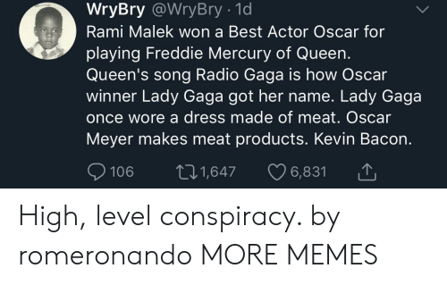 Oscar Meyer: WryBry @WryBry - 1d  Rami Malek won a Best Actor Oscar for  playing Freddie Mercury of Queen.  Queen's song Radio Gaga is how Oscar  winner Lady Gaga got her name. Lady Gaga  once wore a dress made of meat. Oscar  Meyer makes meat products. Kevin Bacon.  106 t1,647 6,831 High, level conspiracy. by romeronando MORE MEMES