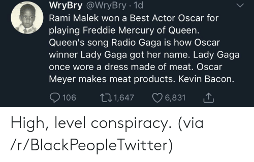 gaga: WryBry @WryBry - 1d  Rami Malek won a Best Actor Oscar for  playing Freddie Mercury of Queen.  Queen's song Radio Gaga is how Oscar  winner Lady Gaga got her name. Lady Gaga  once wore a dress made of meat. Oscar  Meyer makes meat products. Kevin Bacon.  106 t1,647 6,831 High, level conspiracy. (via /r/BlackPeopleTwitter)