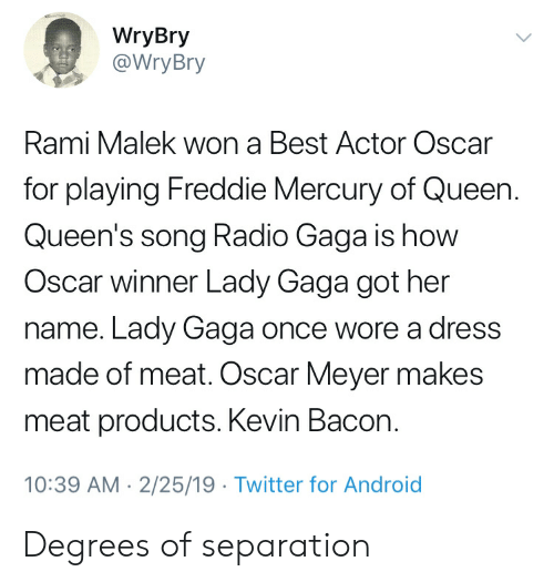 Oscar Meyer: WryBry  @WryBry  Rami Malek won a Best Actor Oscar  for playing Freddie Mercury of Queen.  Queen's song Radio Gaga is how  Oscar winner Lady Gaga got her  name. Lady Gaga once wore a dress  made of meat. Oscar Meyer makes  meat products. Kevin Bacon.  10:39 AM 2/25/19 Twitter for Android
