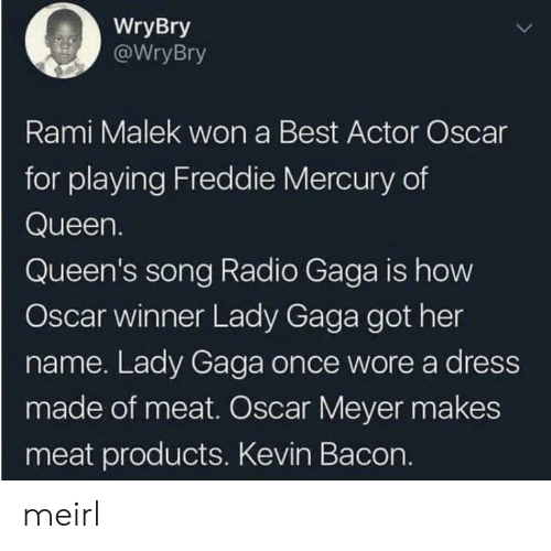 Oscar Meyer: WryBry  WryBry  Rami Malek won a Best Actor Oscar  for playing Freddie Mercury of  Queen.  Queen's song Radio Gaga is how  Oscar winner Lady Gaga got her  name. Lady Gaga once wore a dress  made of meat. Oscar Meyer makes  meat products. Kevin Bacon. meirl