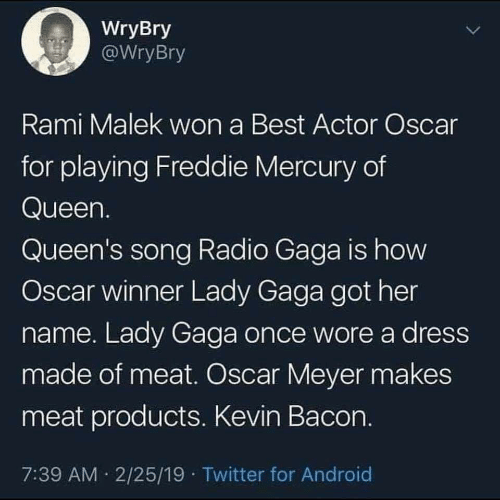 Oscar Meyer: WryBry  WryBry  Rami Malek won a Best Actor Oscar  for playing Freddie Mercury of  Queen  Queen's song Radio Gaga is how  Oscar winner Lady Gaga got her  name. Lady Gaga once wore a dress  made of meat. Oscar Meyer makes  meat products. Kevin Bacon  7:39 AM 2/25/19 Twitter for Android