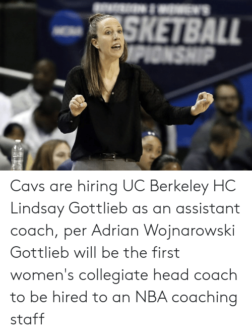 Head Coach: W'S  SKETBALL  OPIONSHIP Cavs are hiring UC Berkeley HC Lindsay Gottlieb as an assistant coach, per Adrian Wojnarowski  Gottlieb will be the first women's collegiate head coach to be hired to an NBA coaching staff