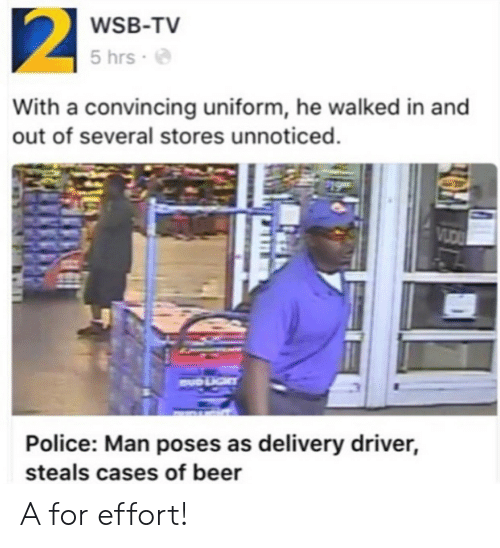 Delivery Driver: WSB-TV  5 hrs .  With a convincing uniform, he walked in and  out of several stores unnoticed.  Police: Man poses as delivery driver,  steals cases of beer A for effort!
