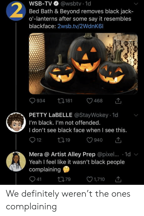 Blackface: WSB-TV @wsbtv 1d  Bed Bath & Beyond removes black jack  o-lanterns after some say it resembles  blackface: 2wsb.tv/2WdnK6l  2  t181  934  468  PETTY LABELLE @StayWokey 1d  I'm black. I'm not offended.  I don't see black face when I see this.  12  t19  940  Mera @ Artist Alley Prep @pixe.. 1d  Yeah I feel like it wasn't black people  complaining  41  1,710  79 We definitely weren't the ones complaining