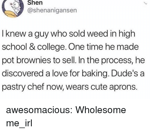 College, Cute, and Love: wShen  @shenanigansen  I knew a guy who sold weed in high  school & college. One time he made  pot brownies to sell. In the process, he  discovered a love for baking. Dude's a  pastry chef now, wears cute aprons. awesomacious:  Wholesome me_irl