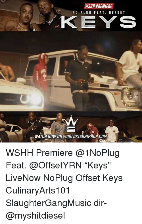"comming: WSHH PREMIERE  NO PLUG FEAT. OFFSET  KEYS  WATCH NOW ON WORLDSTARHIPHOP COM WSHH Premiere @1NoPlug Feat. @OffsetYRN ""Keys"" LiveNow NoPlug Offset Keys CulinaryArts101 SlaughterGangMusic dir- @myshitdiesel"