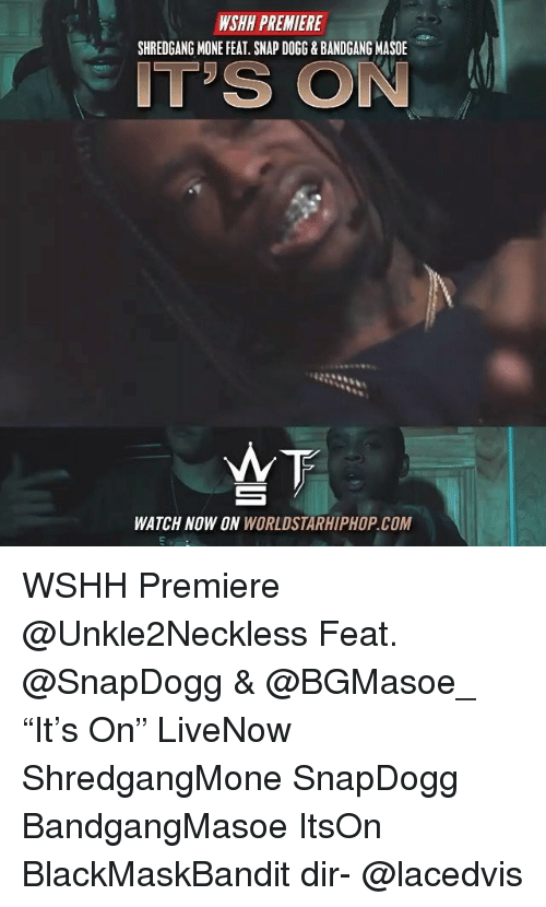 """Memes, Worldstarhiphop, and Wshh: WSHH PREMIERE  SHREDGANG MONE FEAT. SNAP DOGG&BANDGANG MASO  IT'S ON  WATCH NOW ON WORLDSTARHIPHOP.COM WSHH Premiere @Unkle2Neckless Feat. @SnapDogg & @BGMasoe_ """"It's On"""" LiveNow ShredgangMone SnapDogg BandgangMasoe ItsOn BlackMaskBandit dir- @lacedvis"""