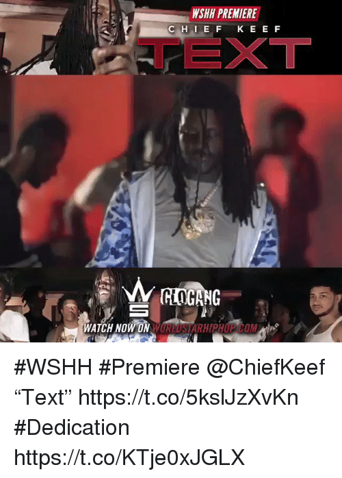 "Wshh, Text, and Watch: WSHH PREMIERE  TEXT  WATCH NOW ON WORLUSIARHHP COM #WSHH #Premiere @ChiefKeef ""Text"" https://t.co/5kslJzXvKn #Dedication https://t.co/KTje0xJGLX"