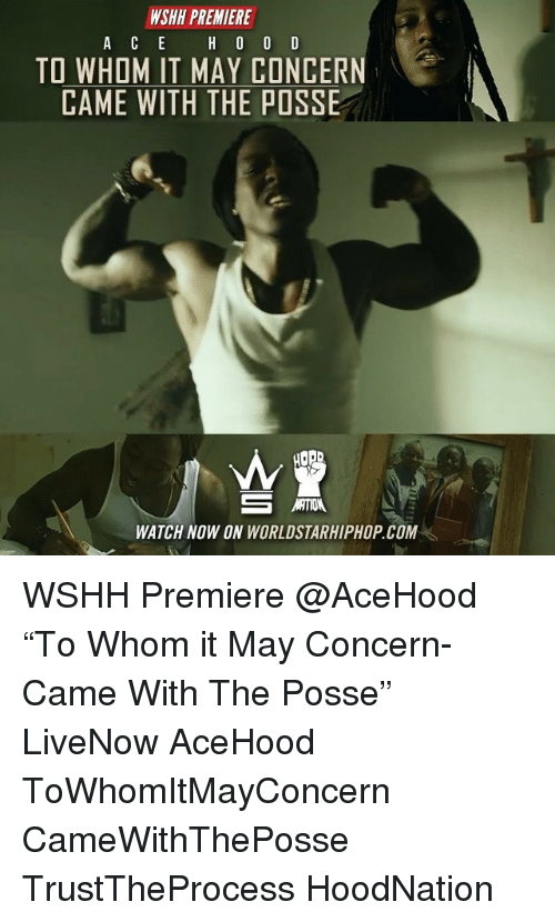 "Memes, Worldstarhiphop, and Wshh: WSHH PREMIERE  TO WHOM IT MAY CONCERN  CAME WITH THE POSSE  WATCH NOW ON WORLDSTARHIPHOP.COM WSHH Premiere @AceHood ""To Whom it May Concern-Came With The Posse"" LiveNow AceHood ToWhomItMayConcern CameWithThePosse TrustTheProcess HoodNation"