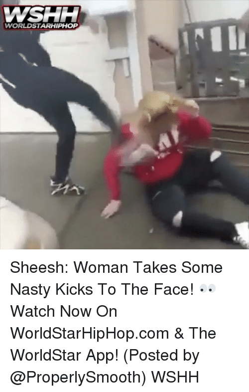 Memes, Nasty, and Worldstar: WSHH  WORLDSTARHIPHOP Sheesh: Woman Takes Some Nasty Kicks To The Face! 👀 Watch Now On WorldStarHipHop.com & The WorldStar App! (Posted by @ProperlySmooth) WSHH