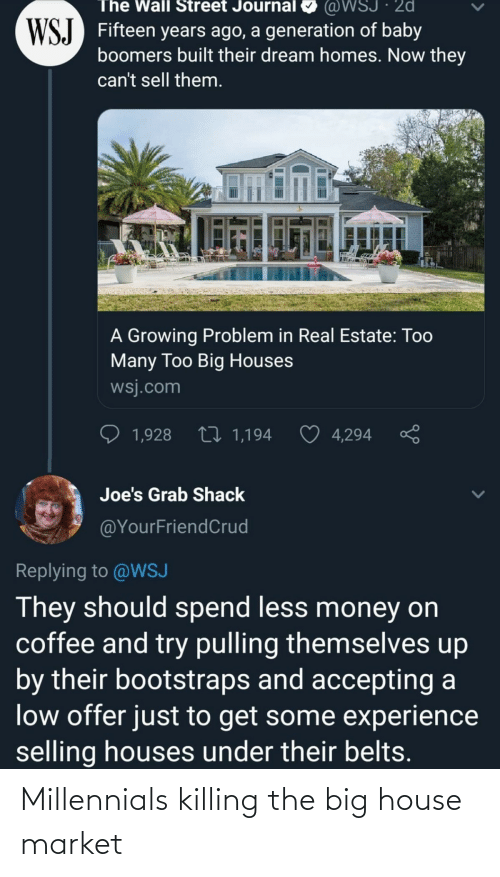 Money, Millennials, and Coffee: @WSJ · 2d  WSJ Fifteen years ago, a generation of baby  boomers built their dream homes. Now they  The Wall Street Journal  can't sell them.  A Growing Problem in Real Estate: Too  Many Too Big Houses  wsj.com  27 1,194  1,928  4,294  Joe's Grab Shack  @YourFriendCrud  Replying to @WSJ  They should spend less money on  coffee and try pulling themselves up  by their bootstraps and accepting a  low offer just to get some experience  selling houses under their belts. Millennials killing the big house market