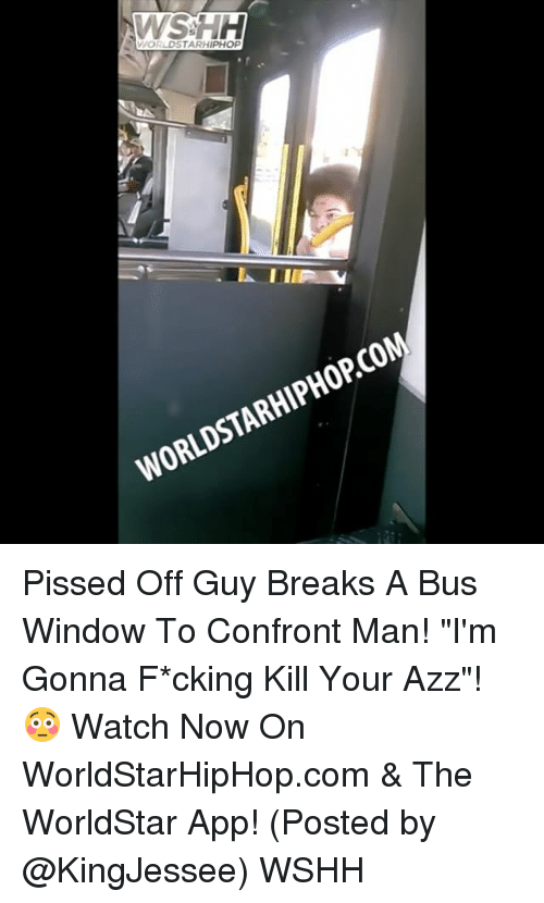 "The Worldstar: WSSH  WORLDSTARHIPHOP  WORLDSTARHIPHOPCOM Pissed Off Guy Breaks A Bus Window To Confront Man! ""I'm Gonna F*cking Kill Your Azz""! 😳 Watch Now On WorldStarHipHop.com & The WorldStar App! (Posted by @KingJessee) WSHH"