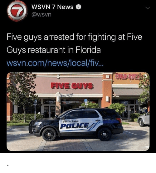five guys: WSVN 7 News  7  @wsvn  Five guys arrested for fighting at Five  Guys restaurant in Florida  wsvn.com/news/local/fi..  COLD STUST  FIVE QUYS  Stuart  POLICE  1701 .