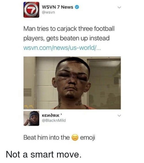 Emoji, Football, and Memes: WSVN 7 News  @wsvn  Man tries to carjack three football  players, gets beaten up instead  wsvn.com/news/us-world/  @BlacknMild  Beat him into the  emoji Not a smart move.
