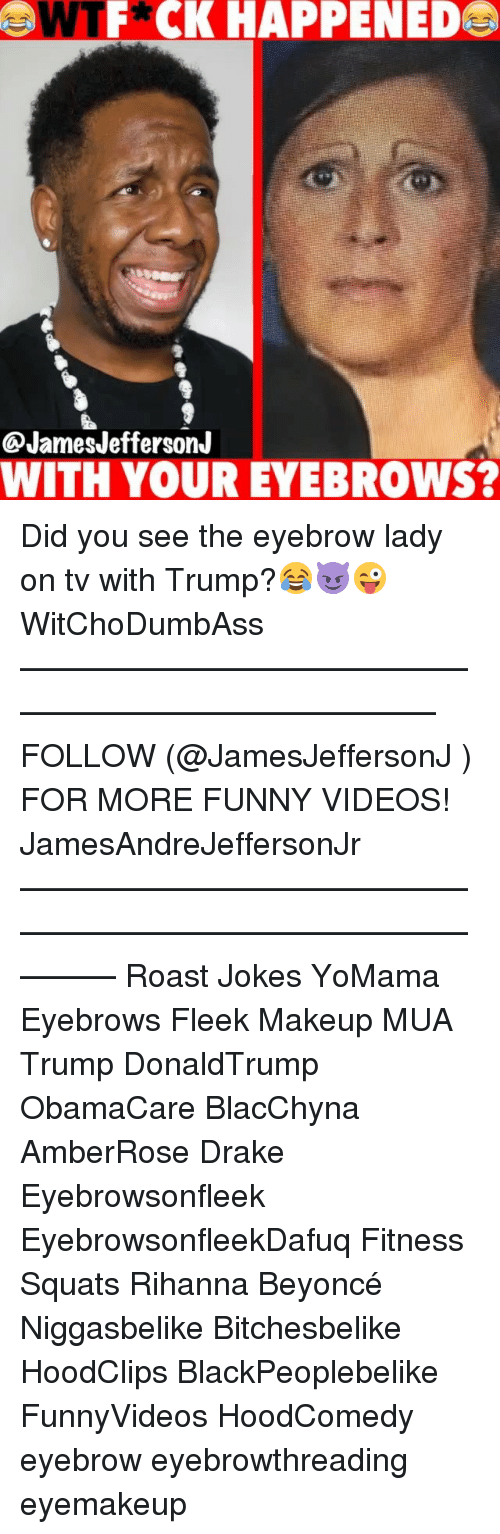 Beyonce, Drake, and Funny: WTF*CK HAPPENED  @JamesJeffersonJ  WITH YOUR EYEBROWS? Did you see the eyebrow lady on tv with Trump?😂😈😜 WitChoDumbAss ——————————————————————————— FOLLOW (@JamesJeffersonJ ) FOR MORE FUNNY VIDEOS! JamesAndreJeffersonJr ——————————————————————————————— Roast Jokes YoMama Eyebrows Fleek Makeup MUA Trump DonaldTrump ObamaCare BlacChyna AmberRose Drake Eyebrowsonfleek EyebrowsonfleekDafuq Fitness Squats Rihanna Beyoncé Niggasbelike Bitchesbelike HoodClips BlackPeoplebelike FunnyVideos HoodComedy eyebrow eyebrowthreading eyemakeup