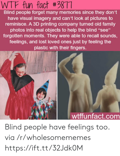 "Family, Wtf, and Lost: WTF fun fact #3877  Blind people forget many memories since they don't  have visual imagery and can't look at pictures to  reminisce. A 3D printing company turned old family  photos into real objects to help the blind ""see""  forgotten moments. They were able to recall sounds,  feelings, and lost loved ones just by feeling the  plastic with their fingers.  wtffunfact.com Blind people have feelings too. via /r/wholesomememes https://ift.tt/32Jdk0M"