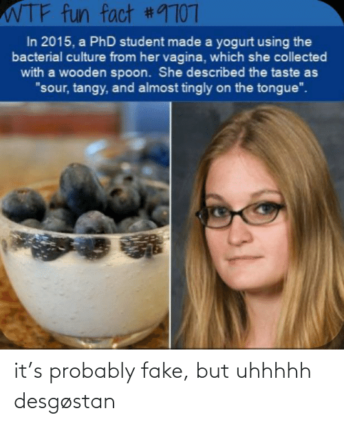 "Phd Student: WTF fun fact #9707  In 2015, a PhD student made a yogurt using the  bacterial culture from her vagina, which she collected  with a wooden spoon. She described the taste as  ""sour, tangy, and almost tingly on the tongue"". it's probably fake, but uhhhhh desgøstan"