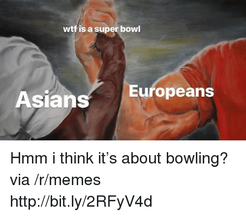 Memes, Super Bowl, and Wtf: wtf is a super bowl  Asians  Europeans Hmm i think it's about bowling? via /r/memes http://bit.ly/2RFyV4d