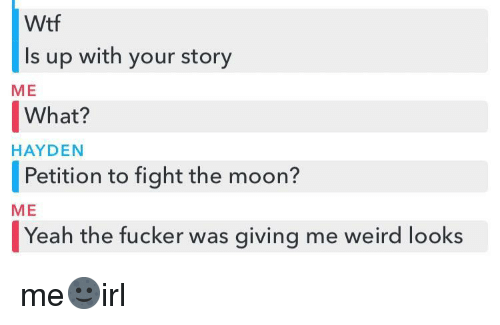 Weird Looks: Wtf  Is up with your story  ME  What?   Petition to fight the moon?  Yeah the fucker was giving me weird looks  HAYDEN  ME me🌚irl